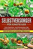 Selbstversorger für Einsteiger: Vom Gemüse- und Obstanbau der Haltbarmachung bis...